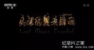 【国语中字】央视纪录片:失落的魔术解码 Lost Magic Decoded 全1集 超清1080P下载